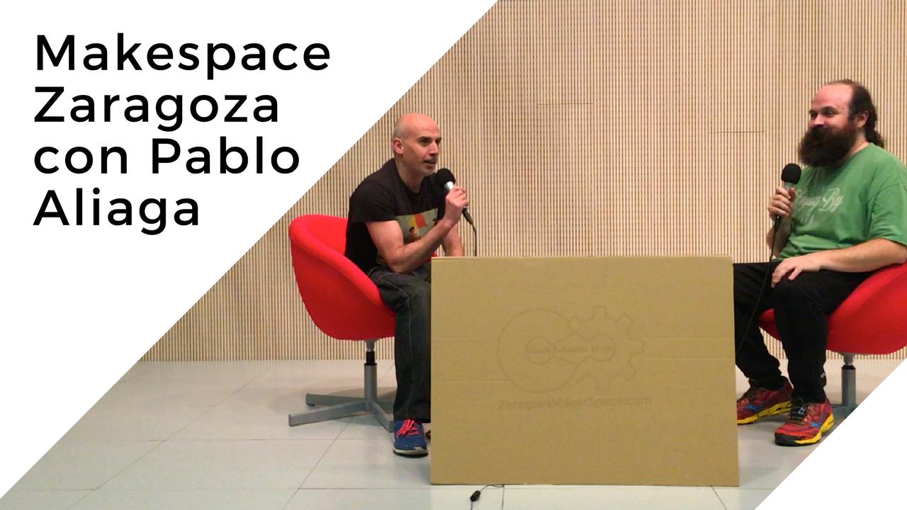 Makespace Zaragoza con Pablo Aliaga