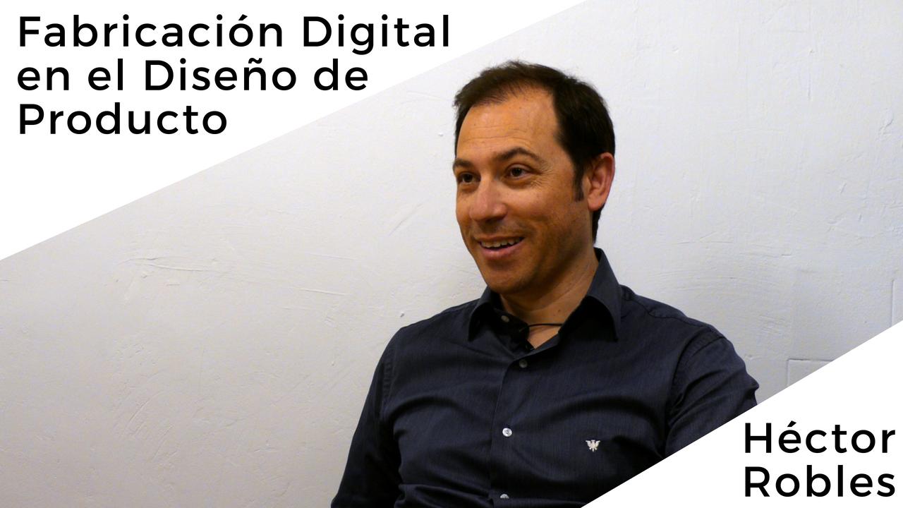 Entrevista Héctor Robles sobre Fabricación digital en el diseño de producto
