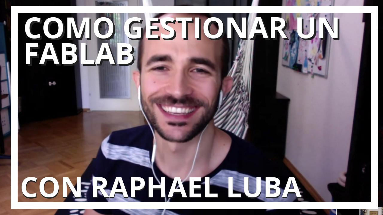 Cómo gestionar un Fablab con Raphael Luba